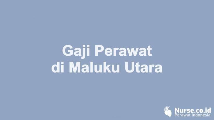 Gaji Perawat di Provinsi Maluku Utara - nurse.co.id