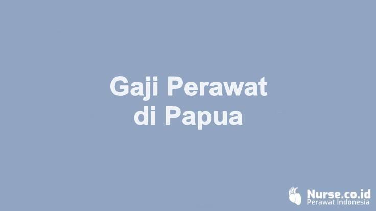 Gaji Perawat di Provinsi Papua - nurse.co.id
